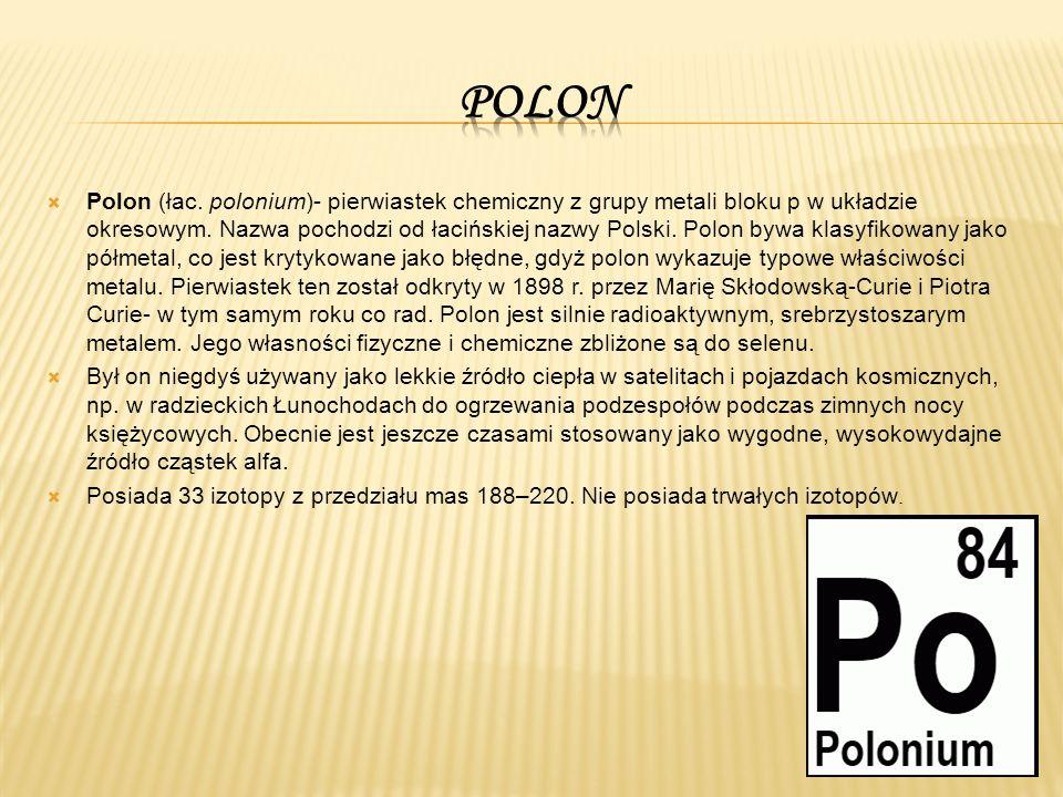  Polon (łac. polonium)- pierwiastek chemiczny z grupy metali bloku p w układzie okresowym.