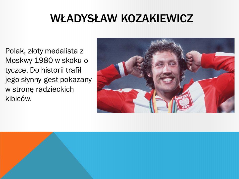 WŁADYSŁAW KOZAKIEWICZ Polak, złoty medalista z Moskwy 1980 w skoku o tyczce. Do historii trafił jego słynny gest pokazany w stronę radzieckich kibiców
