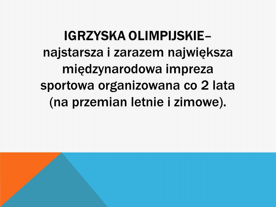 IGRZYSKA OLIMPIJSKIE– najstarsza i zarazem największa międzynarodowa impreza sportowa organizowana co 2 lata (na przemian letnie i zimowe).
