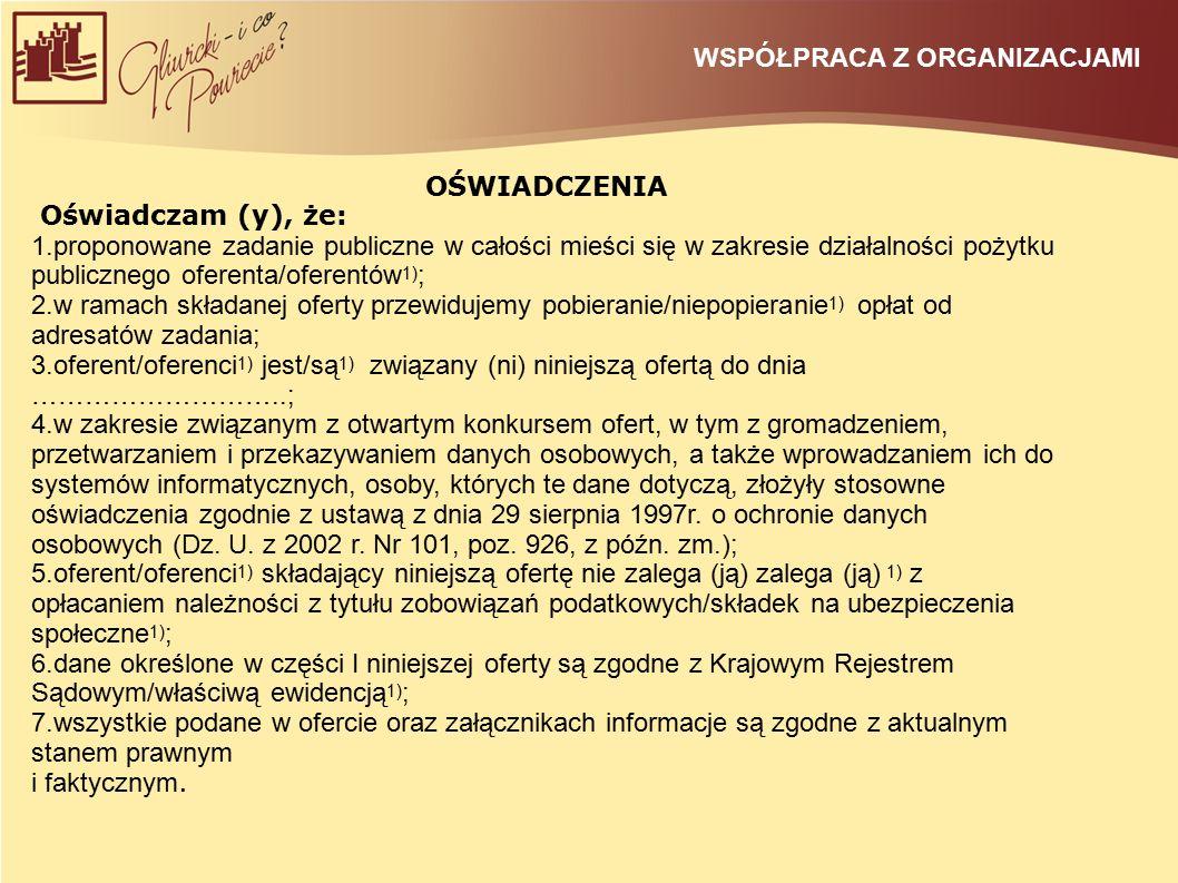 WSPÓŁPRACA Z ORGANIZACJAMI OŚWIADCZENIA Oświadczam (y), że: 1.proponowane zadanie publiczne w całości mieści się w zakresie działalności pożytku publicznego oferenta/oferentów 1) ; 2.w ramach składanej oferty przewidujemy pobieranie/niepopieranie 1) opłat od adresatów zadania; 3.oferent/oferenci 1) jest/są 1) związany (ni) niniejszą ofertą do dnia ………………………..; 4.w zakresie związanym z otwartym konkursem ofert, w tym z gromadzeniem, przetwarzaniem i przekazywaniem danych osobowych, a także wprowadzaniem ich do systemów informatycznych, osoby, których te dane dotyczą, złożyły stosowne oświadczenia zgodnie z ustawą z dnia 29 sierpnia 1997r.