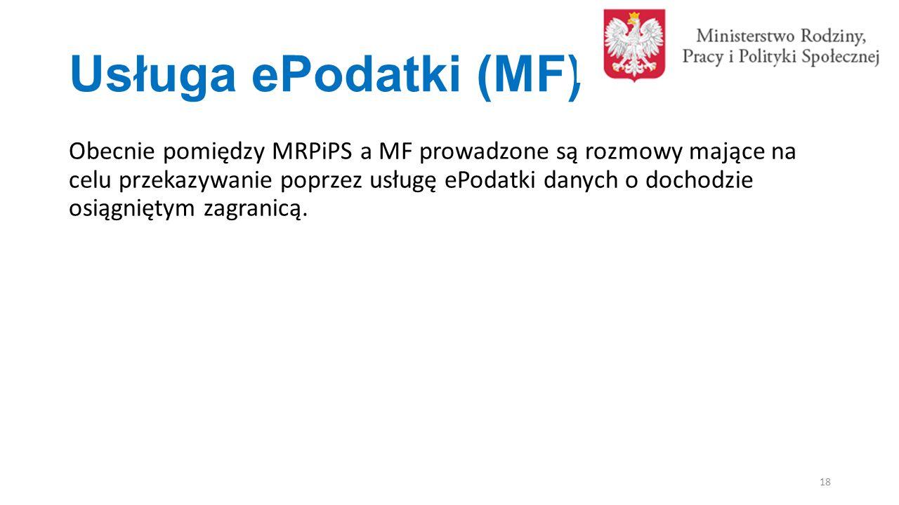 Usługa ePodatki (MF) 18 Obecnie pomiędzy MRPiPS a MF prowadzone są rozmowy mające na celu przekazywanie poprzez usługę ePodatki danych o dochodzie osiągniętym zagranicą.
