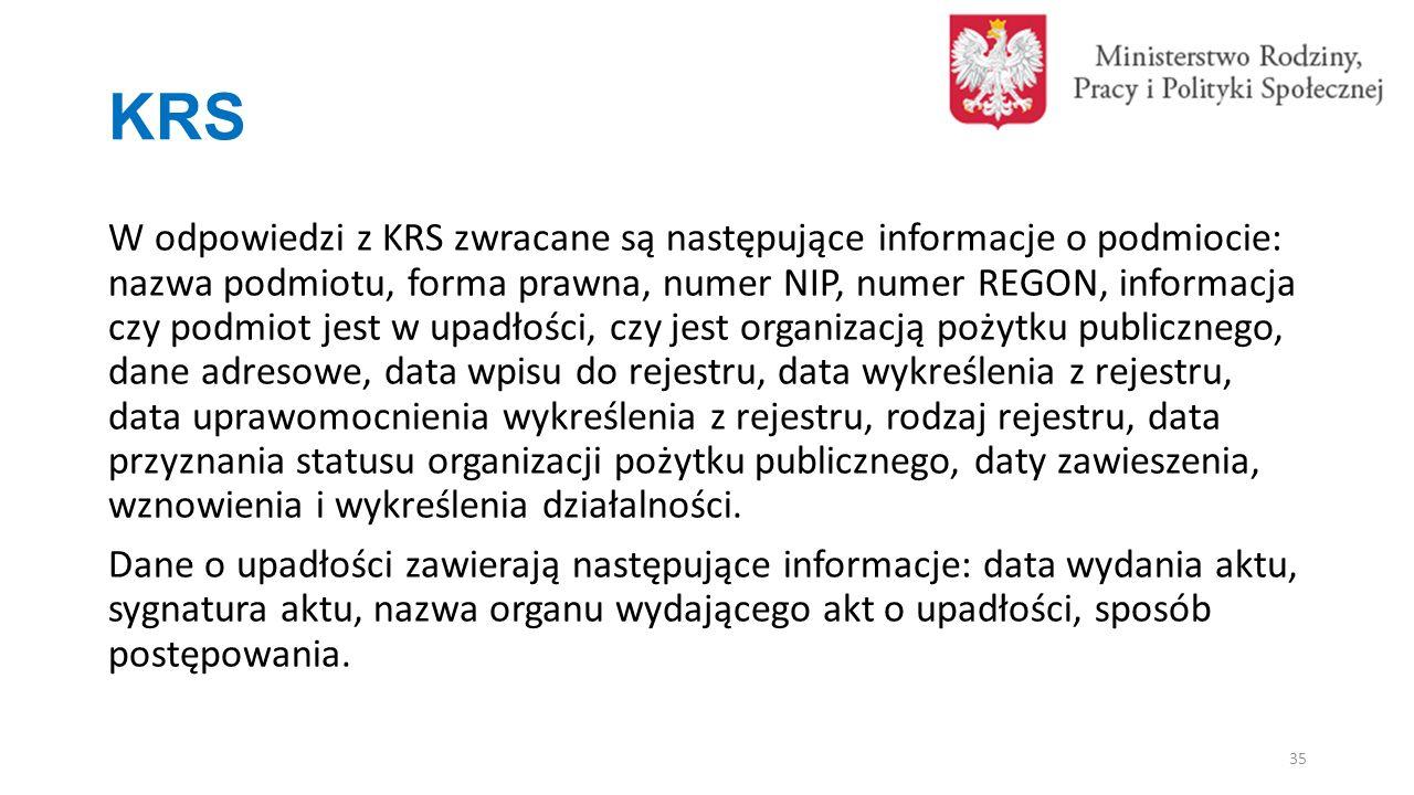KRS W odpowiedzi z KRS zwracane są następujące informacje o podmiocie: nazwa podmiotu, forma prawna, numer NIP, numer REGON, informacja czy podmiot jest w upadłości, czy jest organizacją pożytku publicznego, dane adresowe, data wpisu do rejestru, data wykreślenia z rejestru, data uprawomocnienia wykreślenia z rejestru, rodzaj rejestru, data przyznania statusu organizacji pożytku publicznego, daty zawieszenia, wznowienia i wykreślenia działalności.