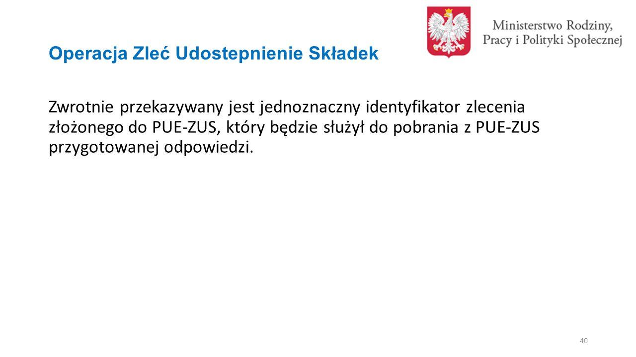 Operacja Zleć Udostepnienie Składek Zwrotnie przekazywany jest jednoznaczny identyfikator zlecenia złożonego do PUE-ZUS, który będzie służył do pobrania z PUE-ZUS przygotowanej odpowiedzi.