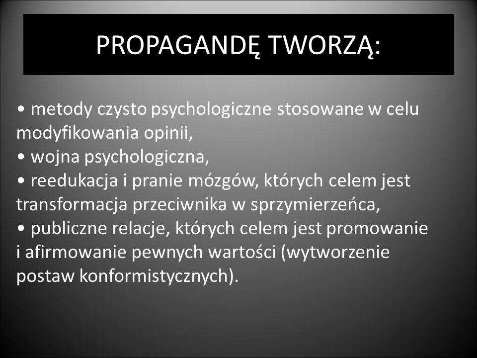 PROPAGANDĘ TWORZĄ: metody czysto psychologiczne stosowane w celu modyfikowania opinii, wojna psychologiczna, reedukacja i pranie mózgów, których celem