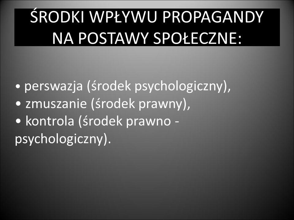 ŚRODKI WPŁYWU PROPAGANDY NA POSTAWY SPOŁECZNE: perswazja (środek psychologiczny), zmuszanie (środek prawny), kontrola (środek prawno - psychologiczny)