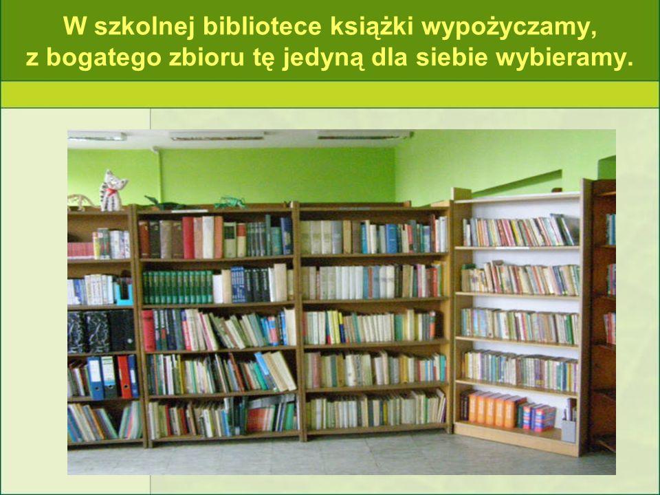 W szkolnej bibliotece książki wypożyczamy, z bogatego zbioru tę jedyną dla siebie wybieramy.