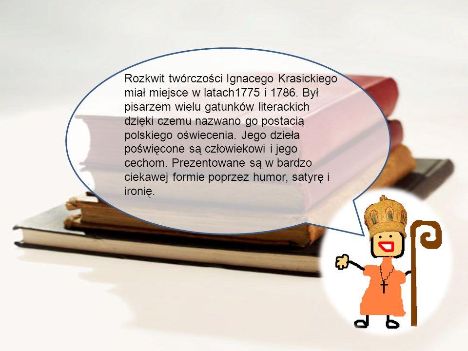 Najpopularniejszymi dziełami Krasickiego są: Myszeida (1775), Mikołaja Doświadczyńskiego przypadki (1776), Monachomachia, czyli Wojna mnichów (1778), w której satyrycznie opowiada o upadku zakonu, edukacyjna powieść Pan Podstoli (część 1-2, 1778- 1784), Bajki i przypowieści (1779), Satyry (1779), Antymonachomachia (1779 ).