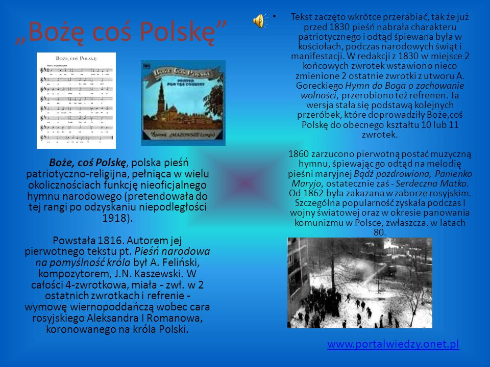 """""""Bożę coś Polskę Boże, coś Polskę, polska pieśń patriotyczno-religijna, pełniąca w wielu okolicznościach funkcję nieoficjalnego hymnu narodowego (pretendowała do tej rangi po odzyskaniu niepodległości 1918)."""