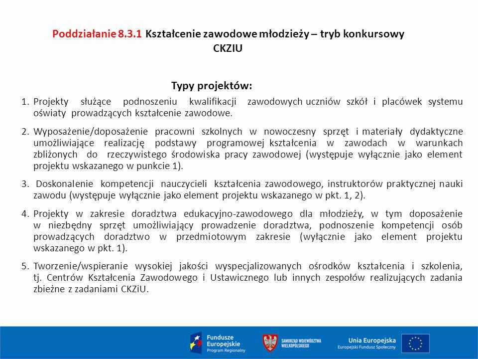 Poddziałanie 8.3.1 Kształcenie zawodowe młodzieży – tryb konkursowy CKZIU 1.Projekty służące podnoszeniu kwalifikacji zawodowych uczniów szkół i placówek systemu oświaty prowadzących kształcenie zawodowe.