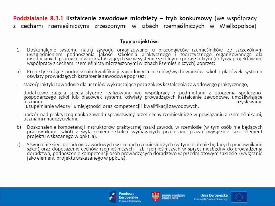 Poddziałanie 8.3.1 Kształcenie zawodowe młodzieży – tryb konkursowy (we współpracy z cechami rzemieślniczymi zrzeszonymi w izbach rzemieślniczych w Wielkopolsce) Typy projektów: 1.Doskonalenie systemu nauki zawodu organizowanej u pracodawców rzemieślników, ze szczególnym uwzględnieniem podnoszenia jakości szkolenia praktycznego i teoretycznego organizowanego dla młodocianych pracowników dokształcających się w systemie szkolnym i pozaszkolnym (dotyczy projektów we współpracy z cechami rzemieślniczymi zrzeszonymi w Izbach Rzemieślniczych) poprzez: a)Projekty służące podnoszeniu kwalifikacji zawodowych uczniów/wychowanków szkół i placówek systemu oświaty prowadzących kształcenie zawodowe poprzez: -staże/praktyki zawodowe dla uczniów wykraczające poza zakres kształcenia zawodowego praktycznego, -dodatkowe zajęcia specjalistyczne realizowane we współpracy z podmiotami z otoczenia społeczno- gospodarczego szkół lub placówek systemu oświaty prowadzących kształcenie zawodowe, umożliwiające uczniom uzyskiwanie i uzupełnianie wiedzy i umiejętności oraz kompetencji i kwalifikacji zawodowych, -nadzór nad praktyczną nauką zawodu sprawowany przez cechy rzemieślnicze w powiązaniu z rzemieślnikami, uczniami i nauczycielami.
