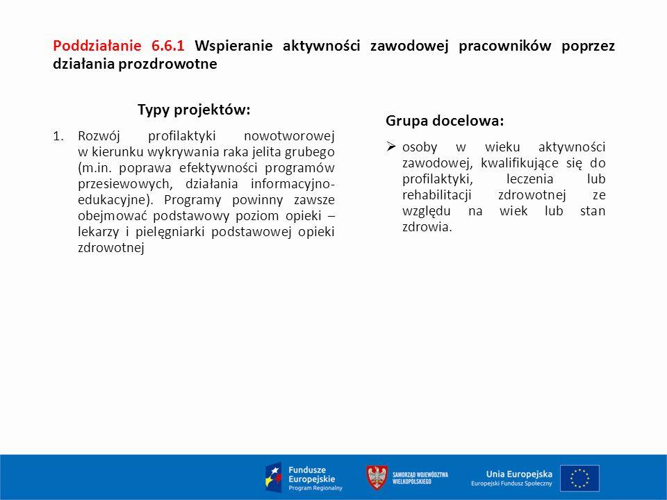 Poddziałanie 6.6.1 Wspieranie aktywności zawodowej pracowników poprzez działania prozdrowotne Typy projektów: 1.Rozwój profilaktyki nowotworowej w kierunku wykrywania raka jelita grubego (m.in.