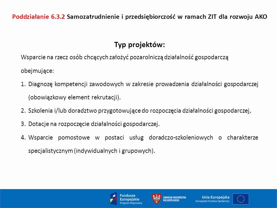 Poddziałanie 6.3.2 Samozatrudnienie i przedsiębiorczość w ramach ZIT dla rozwoju AKO Typ projektów: Wsparcie na rzecz osób chcących założyć pozarolniczą działalność gospodarczą obejmujące: 1.Diagnozę kompetencji zawodowych w zakresie prowadzenia działalności gospodarczej (obowiązkowy element rekrutacji).