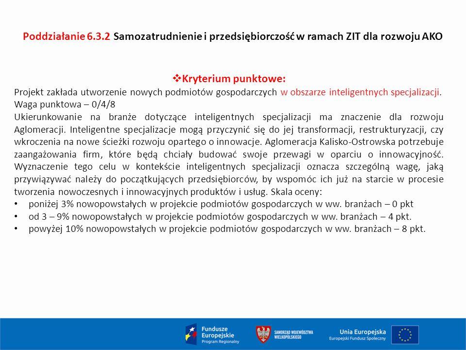 Poddziałanie 6.3.2 Samozatrudnienie i przedsiębiorczość w ramach ZIT dla rozwoju AKO  Kryterium punktowe: Projekt zakłada utworzenie nowych podmiotów gospodarczych w obszarze inteligentnych specjalizacji.