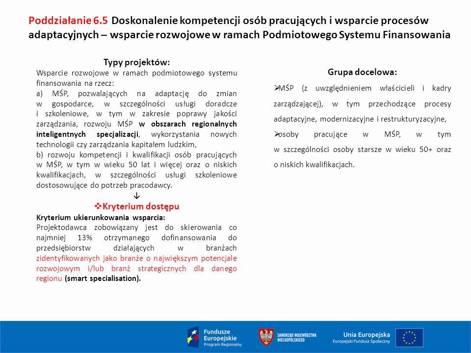 Poddziałanie 6.5 Doskonalenie kompetencji osób pracujących i wsparcie procesów adaptacyjnych – wsparcie rozwojowe w ramach Podmiotowego Systemu Finansowania Typy projektów: Wsparcie rozwojowe w ramach podmiotowego systemu finansowania na rzecz: a) MŚP, pozwalających na adaptację do zmian w gospodarce, w szczególności usługi doradcze i szkoleniowe, w tym w zakresie poprawy jakości zarządzania, rozwoju MŚP w obszarach regionalnych inteligentnych specjalizacji, wykorzystania nowych technologii czy zarządzania kapitałem ludzkim, b) rozwoju kompetencji i kwalifikacji osób pracujących w MŚP, w tym w wieku 50 lat i więcej oraz o niskich kwalifikacjach, w szczególności usługi szkoleniowe dostosowujące do potrzeb pracodawcy.