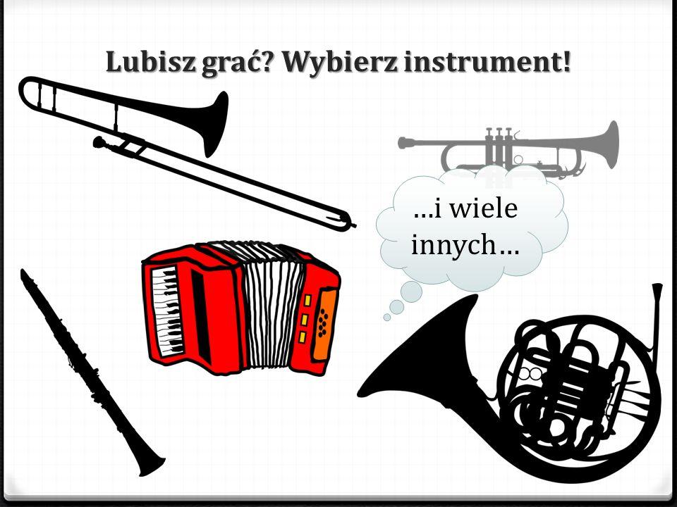Lubisz grać Wybierz instrument! …i wiele innych…