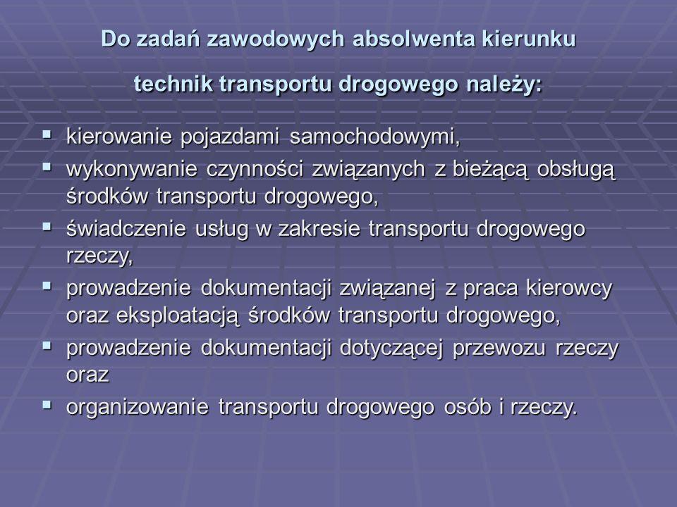 Absolwent potrafi  Planować i organizować prace dotyczące przewozu drogowego podróżnych oraz ładunków;  Wykonywać prace związane z obsługą środków transportu drogowego;  Prowadzić dokumentację dotyczącą przewozu drogowego osób i ładunków;  Prowadzić pojazdy samochodowe  Sklasyfikować towary oraz dobrać do nich właściwe środki transportu drogowego