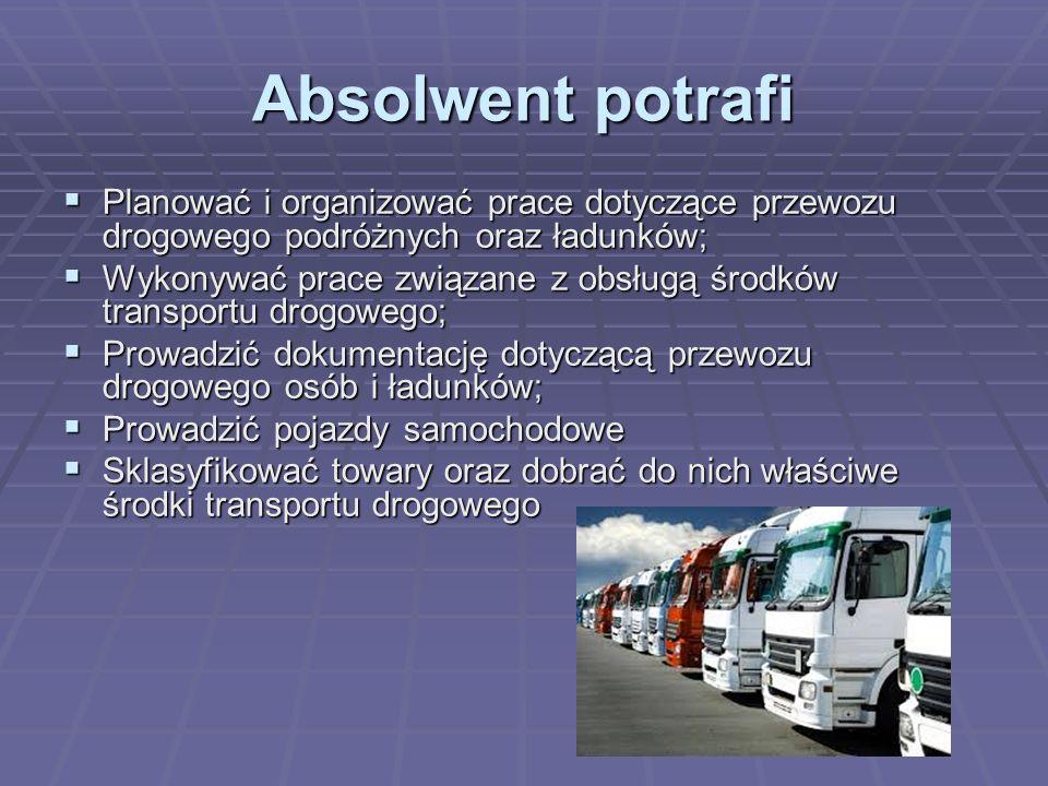Absolwent potrafi  Planować i organizować prace dotyczące przewozu drogowego podróżnych oraz ładunków;  Wykonywać prace związane z obsługą środków t