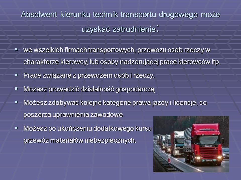 Absolwent kierunku technik transportu drogowego może uzyskać zatrudnienie :  we wszelkich firmach transportowych, przewozu osób rzeczy w charakterze