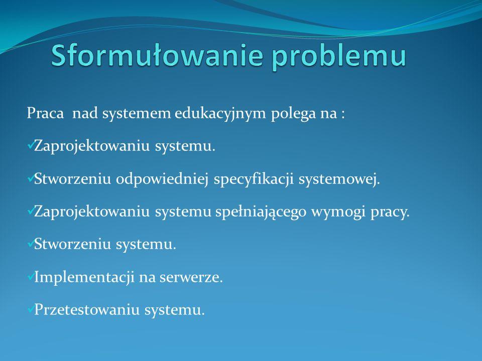 Praca nad systemem edukacyjnym polega na : Zaprojektowaniu systemu.