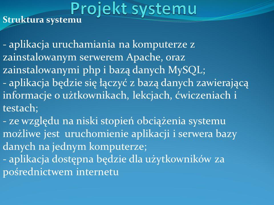 Struktura systemu - aplikacja uruchamiania na komputerze z zainstalowanym serwerem Apache, oraz zainstalowanymi php i bazą danych MySQL; - aplikacja będzie się łączyć z bazą danych zawierającą informacje o użtkownikach, lekcjach, ćwiczeniach i testach; - ze względu na niski stopień obciążenia systemu możliwe jest uruchomienie aplikacji i serwera bazy danych na jednym komputerze; - aplikacja dostępna będzie dla użytkowników za pośrednictwem internetu