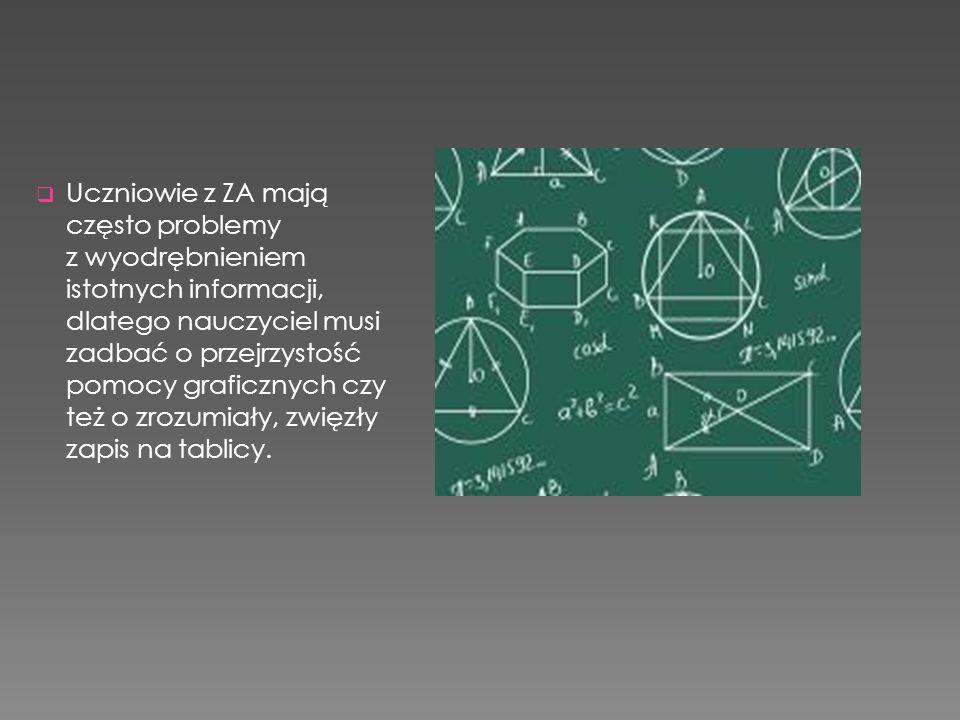  Uczniowie z ZA mają często problemy z wyodrębnieniem istotnych informacji, dlatego nauczyciel musi zadbać o przejrzystość pomocy graficznych czy też