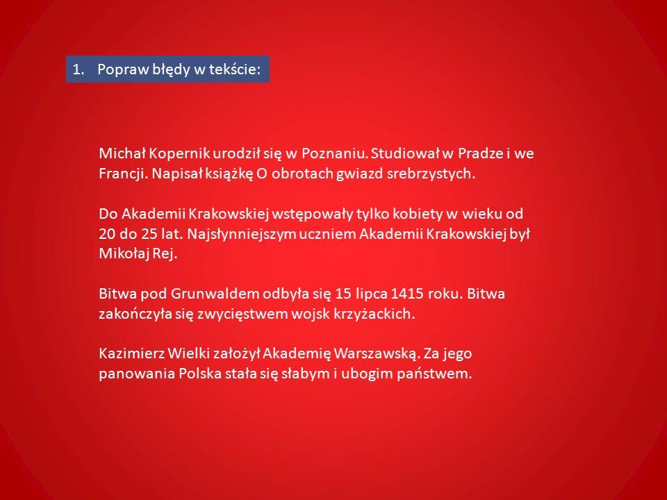 1.Popraw błędy w tekście: Michał Kopernik urodził się w Poznaniu.