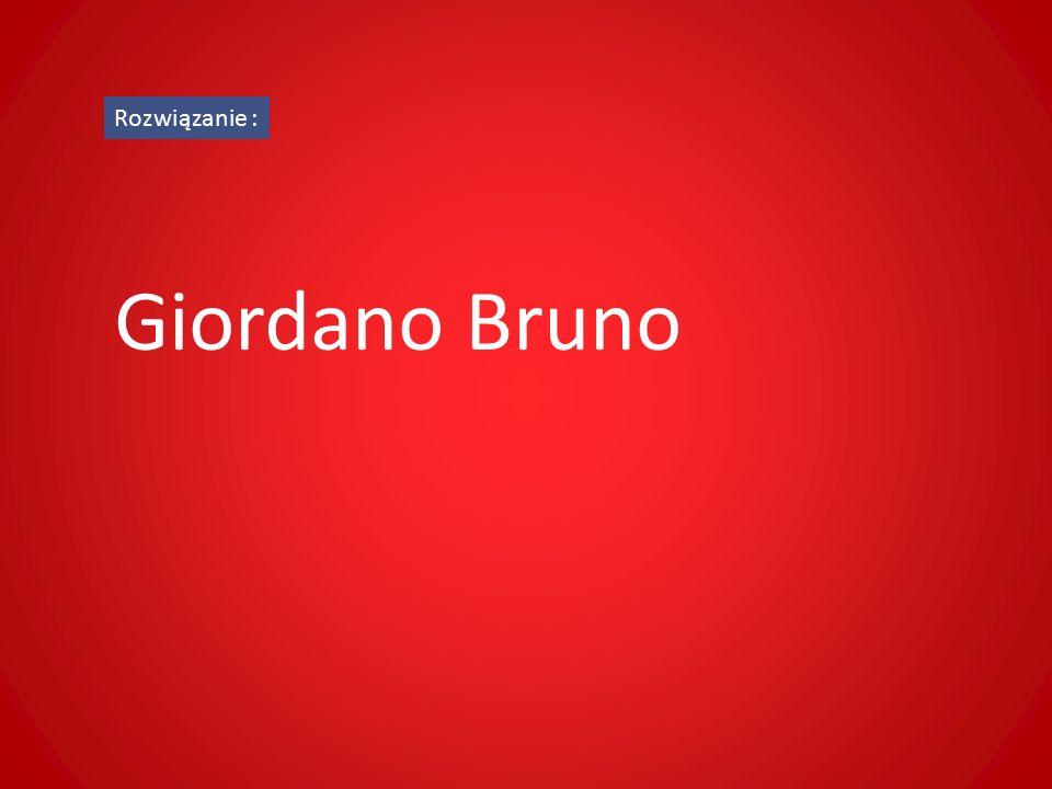 Rozwiązanie : Giordano Bruno