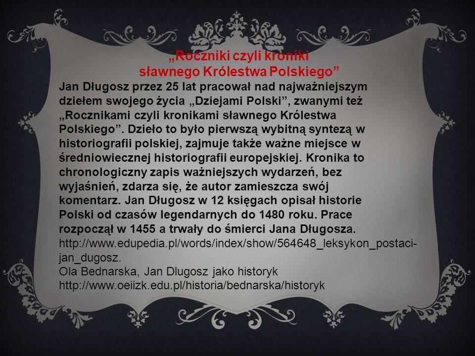 """""""Roczniki czyli kroniki sławnego Królestwa Polskiego Jan Długosz przez 25 lat pracował nad najważniejszym dziełem swojego życia """"Dziejami Polski , zwanymi też """"Rocznikami czyli kronikami sławnego Królestwa Polskiego ."""