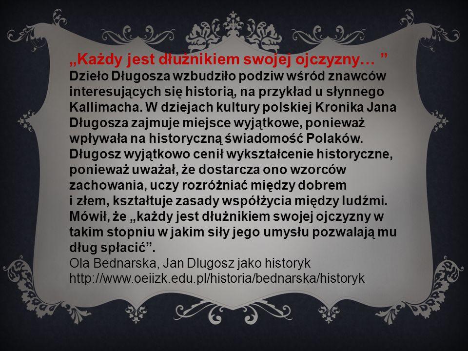 """""""Każdy jest dłużnikiem swojej ojczyzny… Dzieło Długosza wzbudziło podziw wśród znawców interesujących się historią, na przykład u słynnego Kallimacha."""