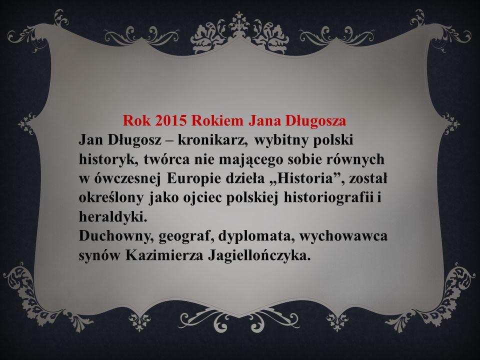 """Rok 2015 Rokiem Jana Długosza Jan Długosz – kronikarz, wybitny polski historyk, twórca nie mającego sobie równych w ówczesnej Europie dzieła """"Historia , został określony jako ojciec polskiej historiografii i heraldyki."""