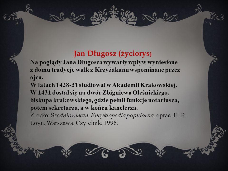 Jan Długosz (życiorys ) Na poglądy Jana Długosza wywarły wpływ wyniesione z domu tradycje walk z Krzyżakami wspominane przez ojca.