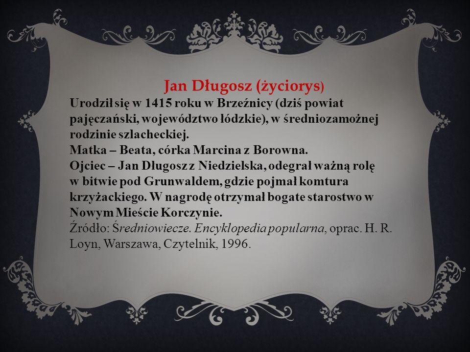 Jan Długosz (życiorys ) Urodził się w 1415 roku w Brzeźnicy (dziś powiat pajęczański, województwo łódzkie), w średniozamożnej rodzinie szlacheckiej.