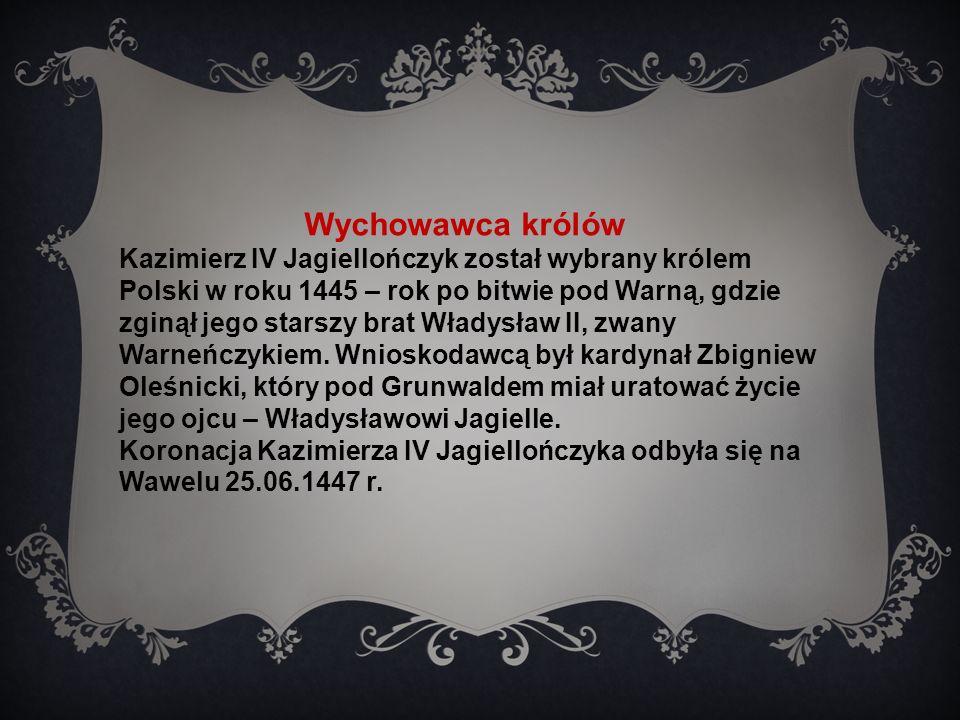 Wychowawca królów Kazimierz IV Jagiellończyk został wybrany królem Polski w roku 1445 – rok po bitwie pod Warną, gdzie zginął jego starszy brat Władysław II, zwany Warneńczykiem.