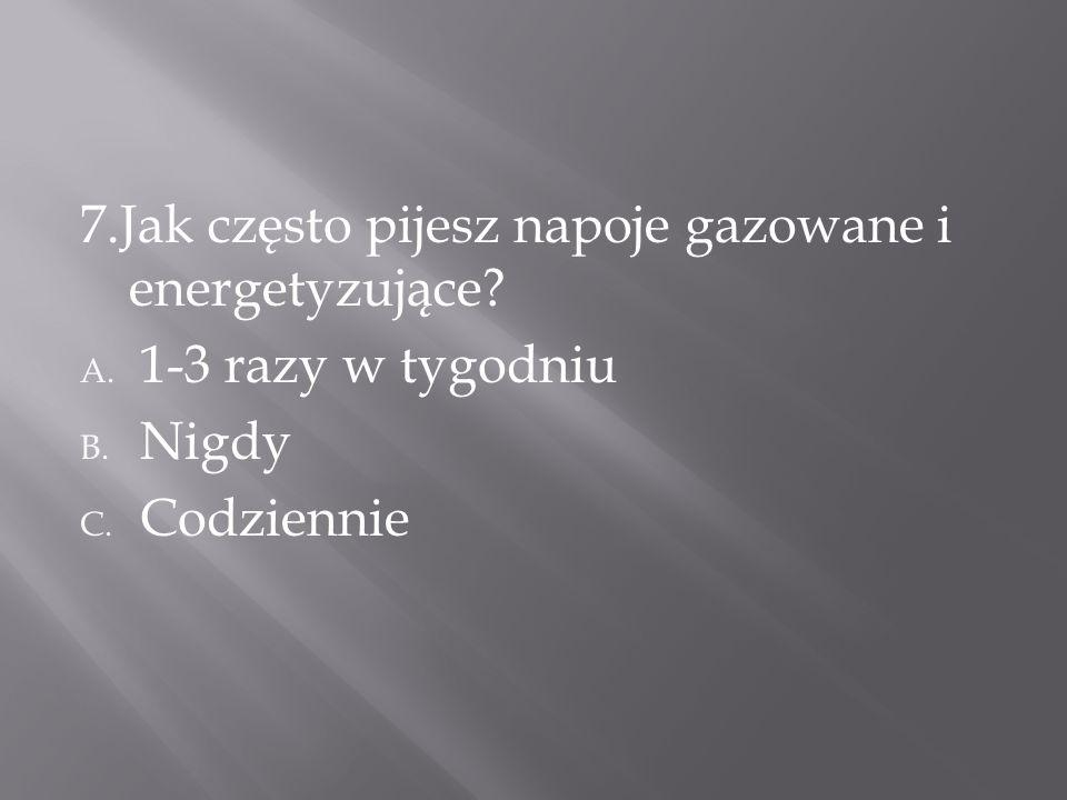 7.Jak często pijesz napoje gazowane i energetyzujące? A. 1-3 razy w tygodniu B. Nigdy C. Codziennie