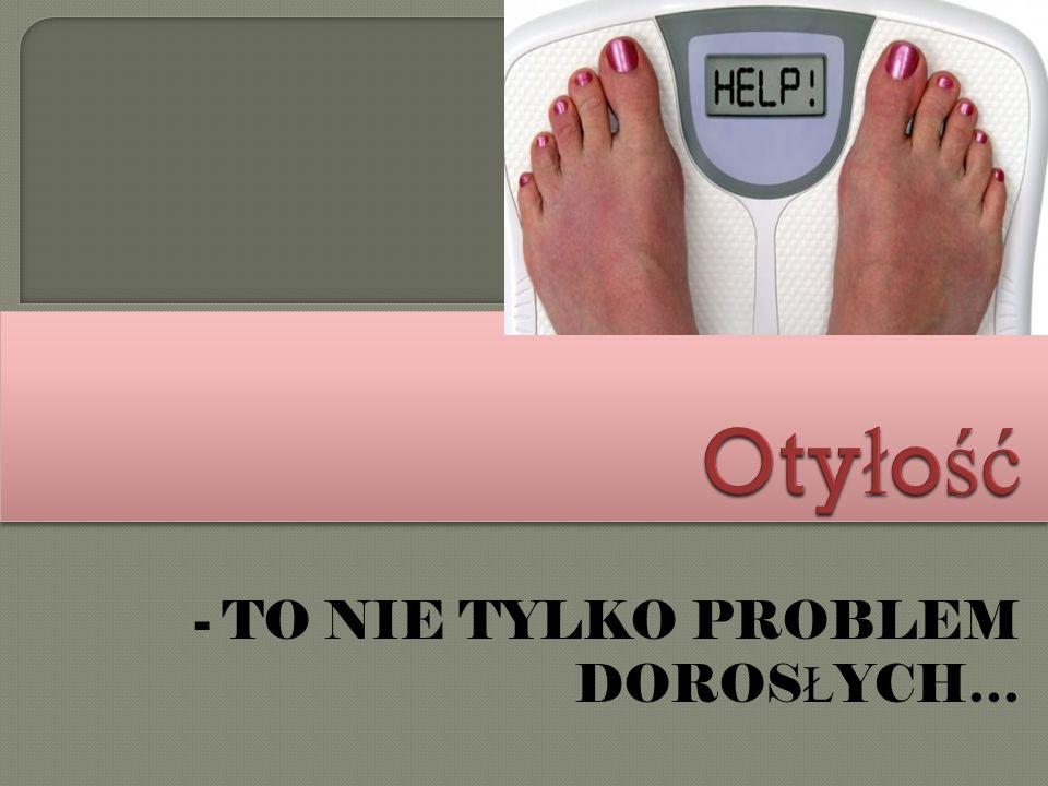 - TO NIE TYLKO PROBLEM DOROS Ł YCH…