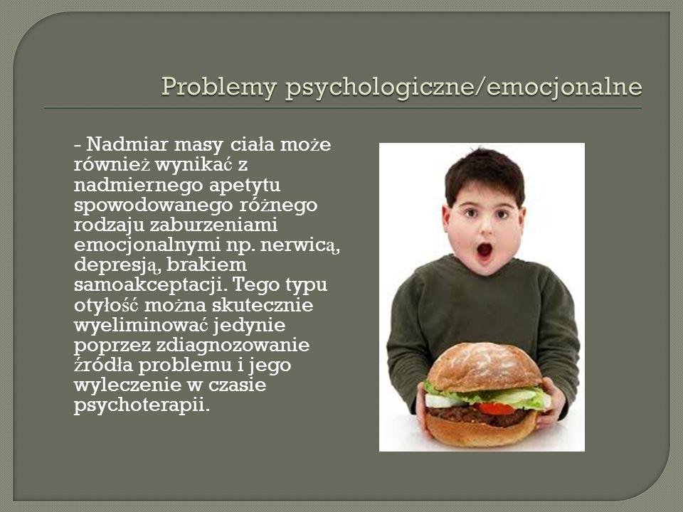 - Nadmiar masy cia ł a mo ż e równie ż wynika ć z nadmiernego apetytu spowodowanego ró ż nego rodzaju zaburzeniami emocjonalnymi np.