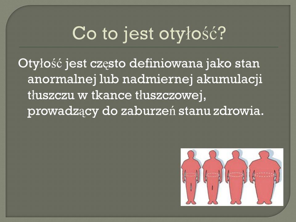 Oty ł o ść jest cz ę sto definiowana jako stan anormalnej lub nadmiernej akumulacji t ł uszczu w tkance t ł uszczowej, prowadz ą cy do zaburze ń stanu