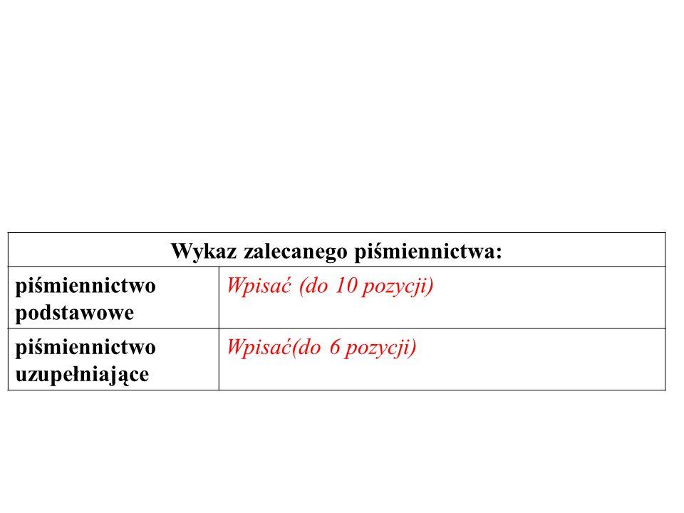 Wykaz zalecanego piśmiennictwa: piśmiennictwo podstawowe Wpisać (do 10 pozycji) piśmiennictwo uzupełniające Wpisać(do 6 pozycji)