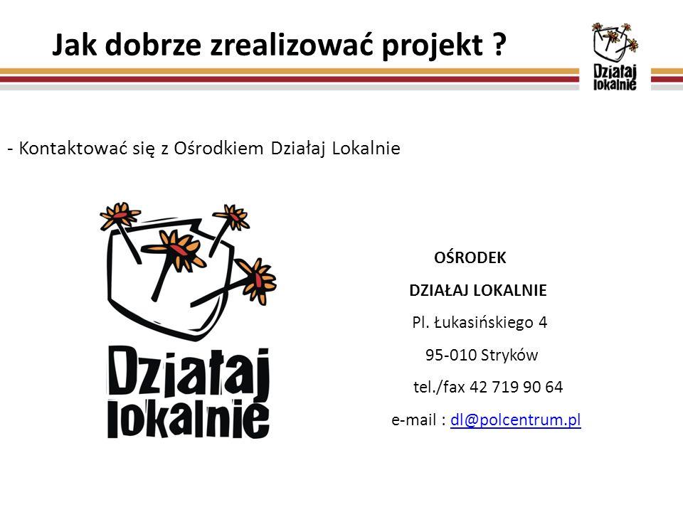 Jak dobrze zrealizować projekt ? - Kontaktować się z Ośrodkiem Działaj Lokalnie OŚRODEK DZIAŁAJ LOKALNIE Pl. Łukasińskiego 4 95-010 Stryków tel./fax 4