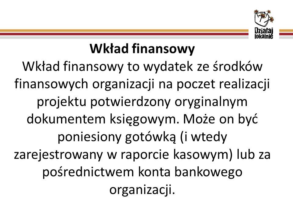 Wkład finansowy Wkład finansowy to wydatek ze środków finansowych organizacji na poczet realizacji projektu potwierdzony oryginalnym dokumentem księgo