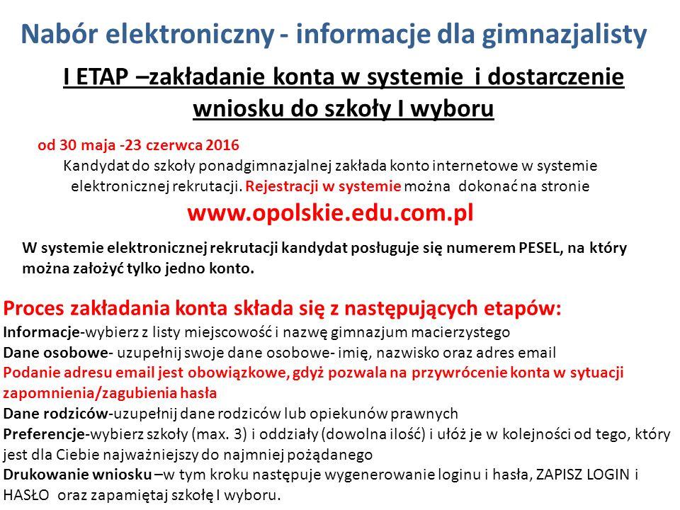 Nabór elektroniczny - informacje dla gimnazjalisty I ETAP –zakładanie konta w systemie i dostarczenie wniosku do szkoły I wyboru od 30 maja -23 czerwca 2016 Kandydat do szkoły ponadgimnazjalnej zakłada konto internetowe w systemie elektronicznej rekrutacji.