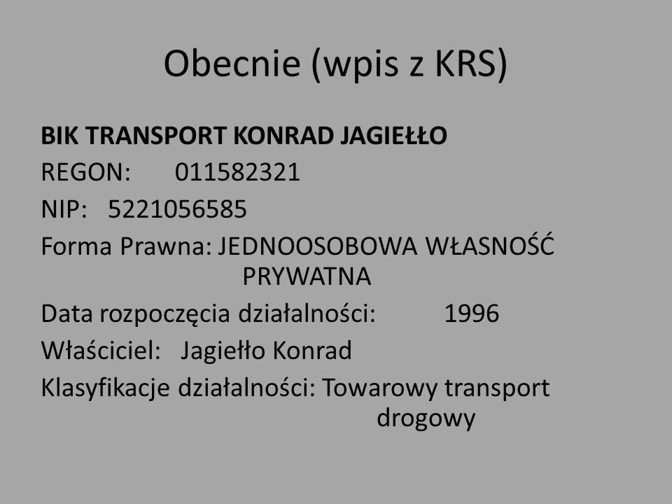 Obecnie (wpis z KRS) BIK TRANSPORT KONRAD JAGIEŁŁO REGON:011582321 NIP:5221056585 Forma Prawna: JEDNOOSOBOWA WŁASNOŚĆ PRYWATNA Data rozpoczęcia działalności:1996 Właściciel: Jagiełło Konrad Klasyfikacje działalności: Towarowy transport drogowy