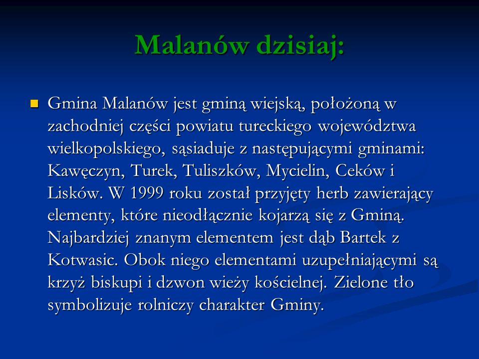 Malanów dzisiaj: Gmina Malanów jest gminą wiejską, położoną w zachodniej części powiatu tureckiego województwa wielkopolskiego, sąsiaduje z następującymi gminami: Kawęczyn, Turek, Tuliszków, Mycielin, Ceków i Lisków.