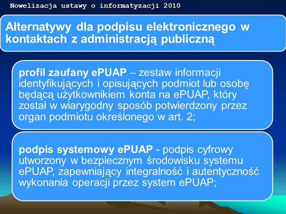 Alternatywy dla podpisu elektronicznego w kontaktach z administracją publiczną Nowelizacja ustawy o informatyzacji 2010 podpis potwierdzony profilem zaufanym ePUAP - podpis złożony przez użytkownika konta ePUAP, do którego zostały dołączone informacjeidentyfikujące zawarte w profilu zaufanym ePUAP, a także: a) jednoznacznie wskazujący profil zaufany ePUAP osoby, która wykonała podpis, b) zawierający czas wykonania podpisu, c) jednoznacznie identyfikujący konto ePUAP osoby, która wykonała podpis, d) autoryzowany przez użytkownika konta ePUAP, e) potwierdzony i chroniony podpisem systemowym ePUAP;