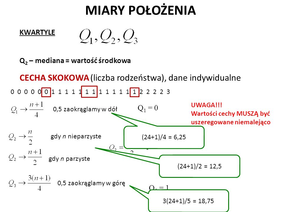 MIARY POŁOŻENIA KWARTYLE Q 2 – mediana = wartość środkowa CECHA SKOKOWA (liczba rodzeństwa), dane indywidualne 0 0 0 0 0 0 1 1 1 1 1 1 1 1 1 1 1 1 1 2 2 2 2 3 0,5 zaokrąglamy w dół 0,5 zaokrąglamy w górę Q 1 = 0 gdy n parzyste Q 3 = 1 UWAGA!!.