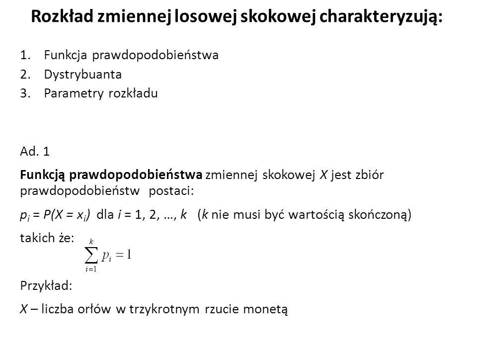 Rozkład zmiennej losowej skokowej charakteryzują: 1.Funkcja prawdopodobieństwa 2.Dystrybuanta 3.Parametry rozkładu Ad.