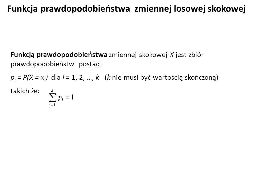 Funkcja prawdopodobieństwa zmiennej losowej skokowej Funkcją prawdopodobieństwa zmiennej skokowej X jest zbiór prawdopodobieństw postaci: p i = P(X = x i ) dla i = 1, 2, …, k (k nie musi być wartością skończoną) takich że: