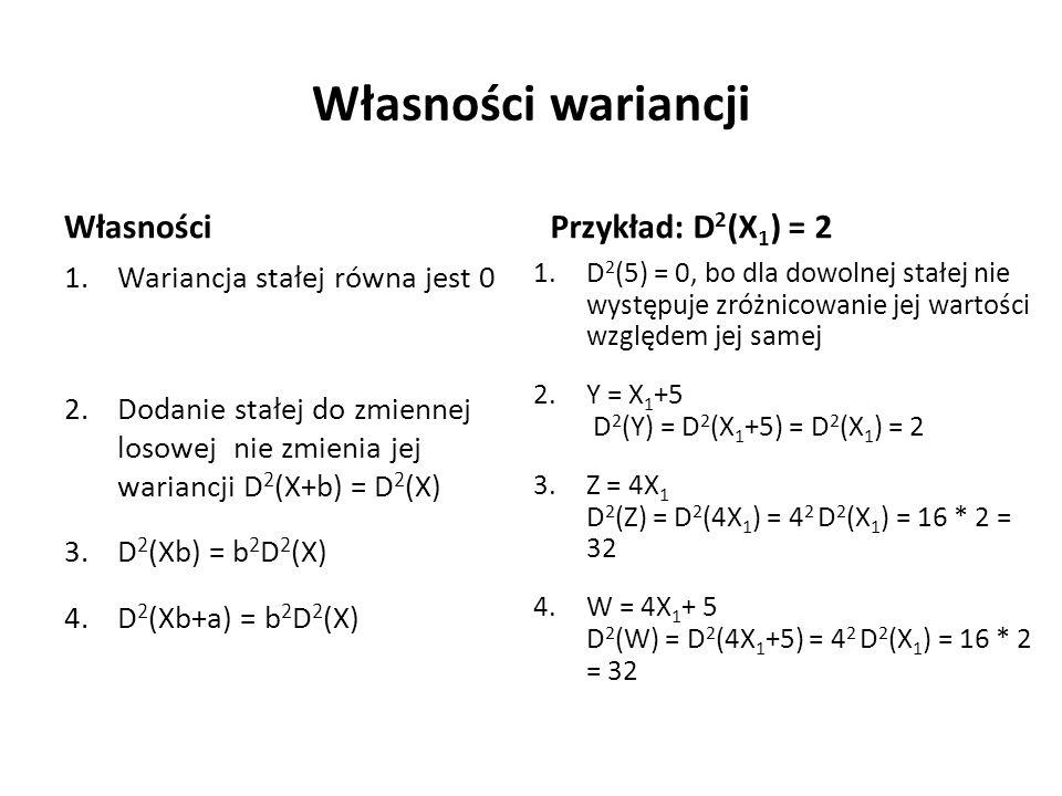 Własności wariancji Własności 1.Wariancja stałej równa jest 0 2.Dodanie stałej do zmiennej losowej nie zmienia jej wariancji D 2 (X+b) = D 2 (X) 3.D 2 (Xb) = b 2 D 2 (X) 4.D 2 (Xb+a) = b 2 D 2 (X) Przykład: D 2 (X 1 ) = 2 1.D 2 (5) = 0, bo dla dowolnej stałej nie występuje zróżnicowanie jej wartości względem jej samej 2.Y = X 1 +5 D 2 (Y) = D 2 (X 1 +5) = D 2 (X 1 ) = 2 3.Z = 4X 1 D 2 (Z) = D 2 (4X 1 ) = 4 2 D 2 (X 1 ) = 16 * 2 = 32 4.W = 4X 1 + 5 D 2 (W) = D 2 (4X 1 +5) = 4 2 D 2 (X 1 ) = 16 * 2 = 32