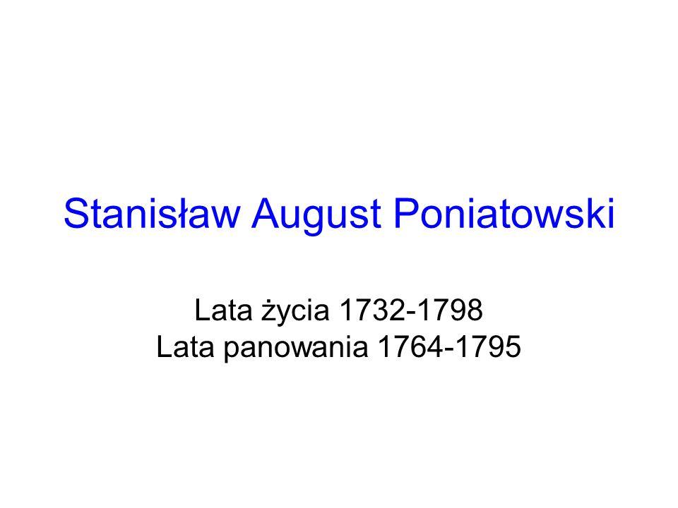 Stanisław August Poniatowski Lata życia 1732-1798 Lata panowania 1764-1795