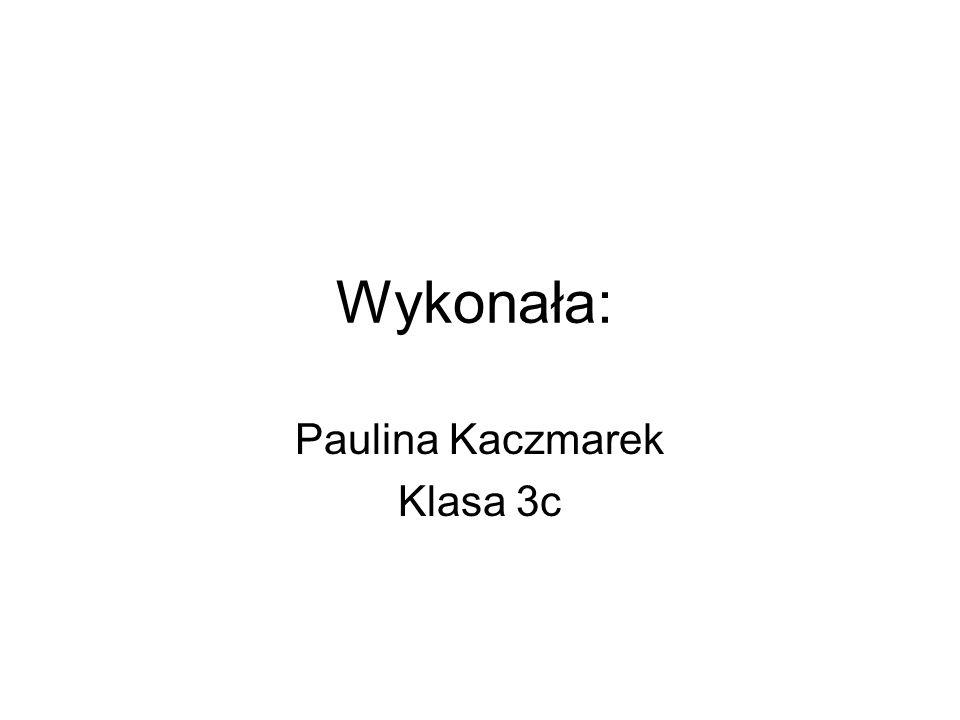 Wykonała: Paulina Kaczmarek Klasa 3c